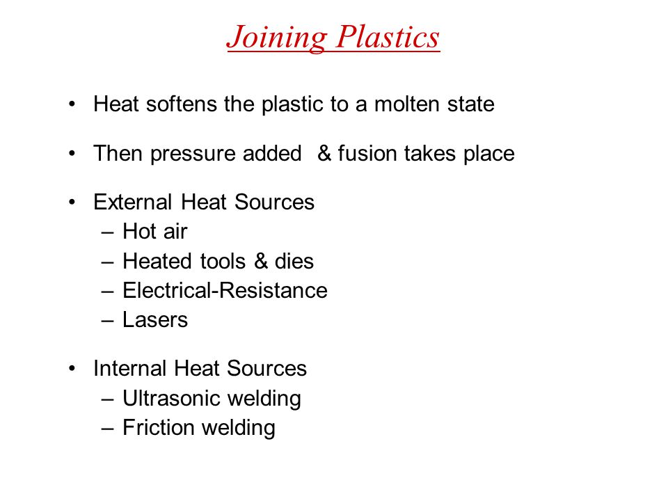 Joining Plastics Heat softens the plastic to a molten state