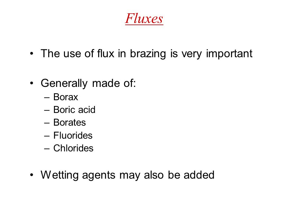 Fluxes The use of flux in brazing is very important Generally made of: