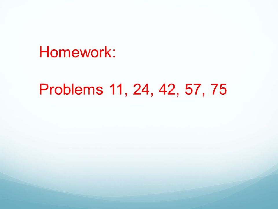 Homework: Problems 11, 24, 42, 57, 75
