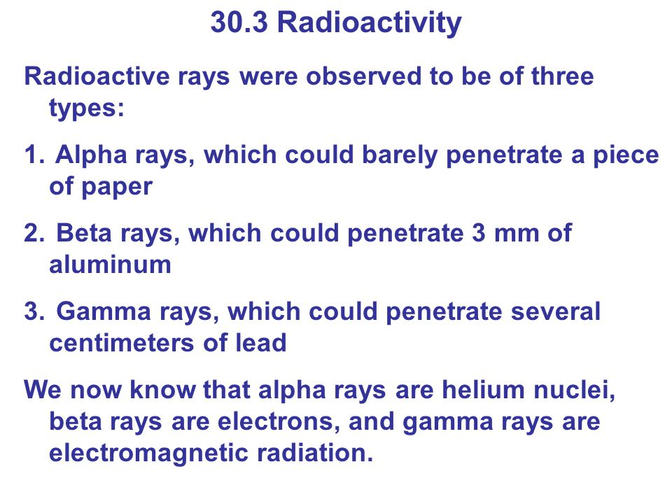 30.3 Radioactivity Radioactive rays were observed to be of three types: Alpha rays, which could barely penetrate a piece of paper.