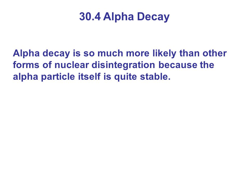 30.4 Alpha Decay Alpha decay is so much more likely than other forms of nuclear disintegration because the alpha particle itself is quite stable.