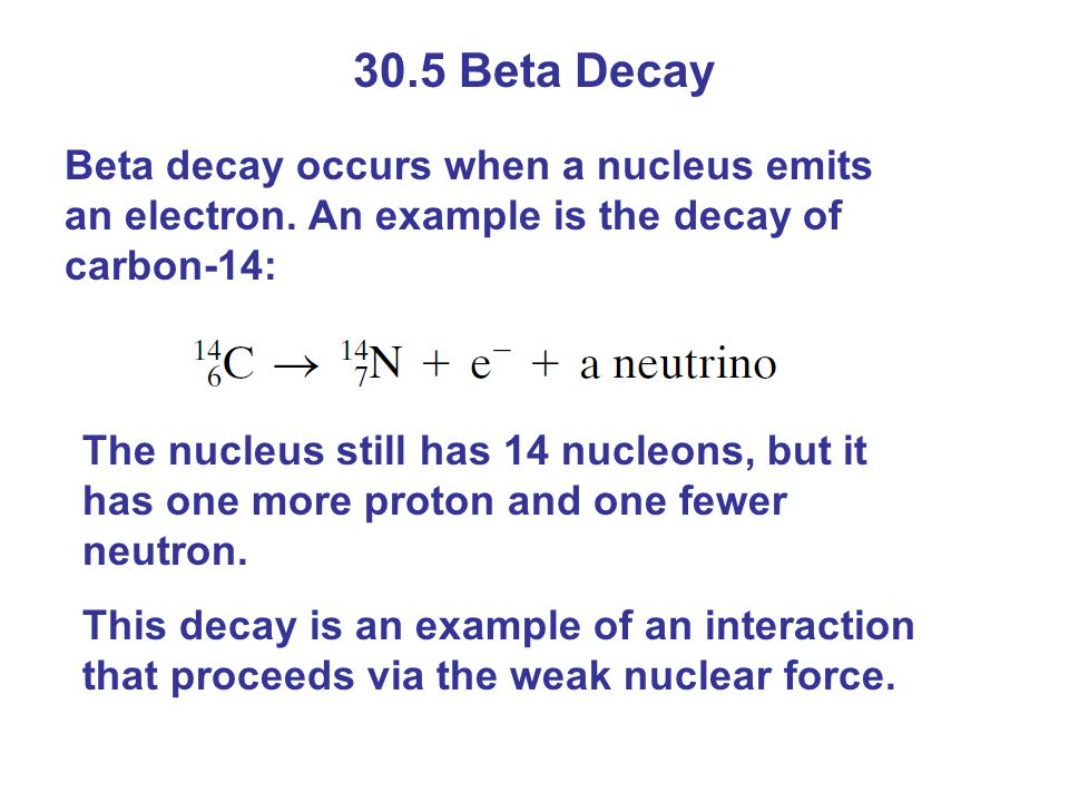 30.5 Beta Decay Beta decay occurs when a nucleus emits an electron. An example is the decay of carbon-14: