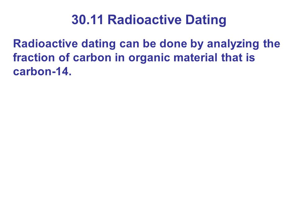 30.11 Radioactive Dating Radioactive dating can be done by analyzing the fraction of carbon in organic material that is carbon-14.