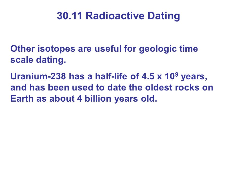 30.11 Radioactive Dating Other isotopes are useful for geologic time scale dating.