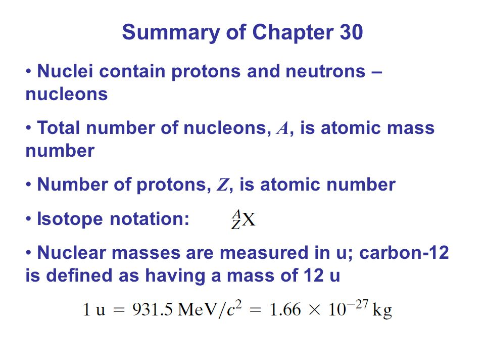 Summary of Chapter 30 Nuclei contain protons and neutrons – nucleons