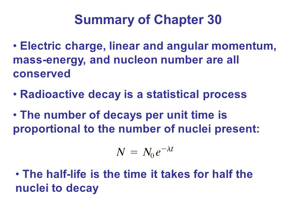 Summary of Chapter 30 Electric charge, linear and angular momentum, mass-energy, and nucleon number are all conserved.