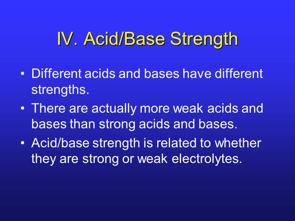 IV. Acid/Base Strength Different acids and bases have different strengths. There are actually more weak acids and bases than strong acids and bases.
