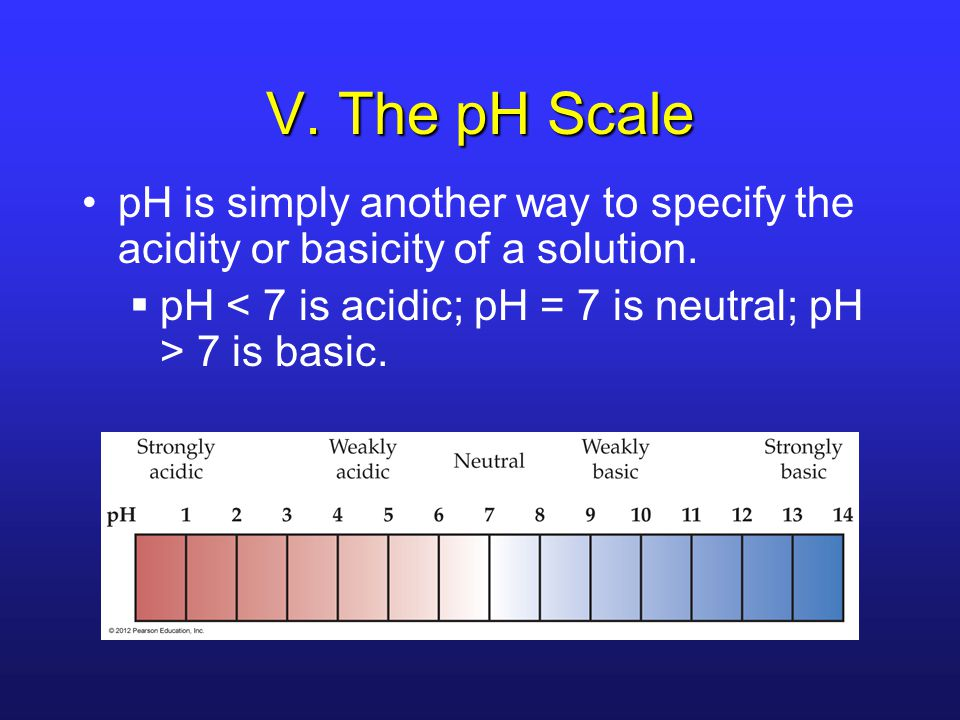 V. The pH Scale pH is simply another way to specify the acidity or basicity of a solution.
