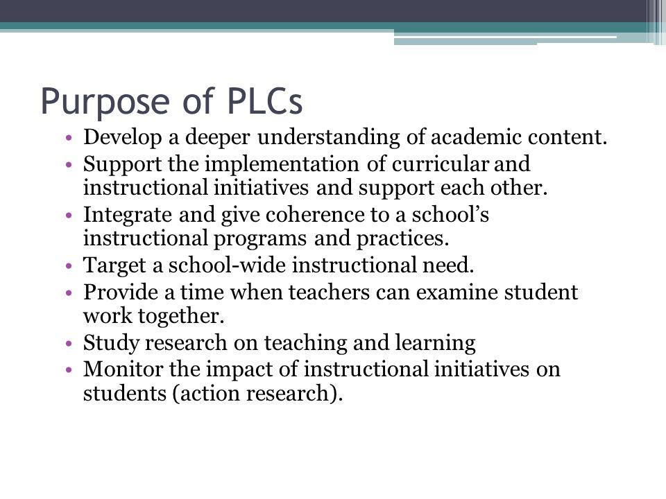 Purpose of PLCs Develop a deeper understanding of academic content.