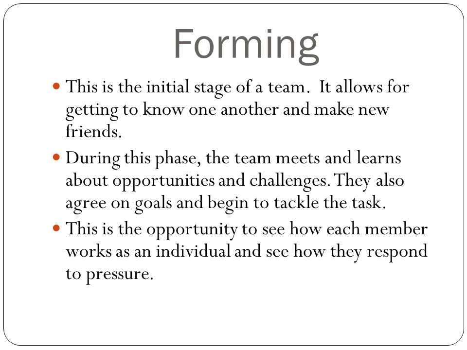 Forming This is the initial stage of a team. It allows for getting to know one another and make new friends.