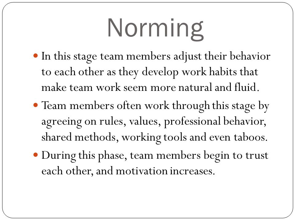 Norming In this stage team members adjust their behavior to each other as they develop work habits that make team work seem more natural and fluid.
