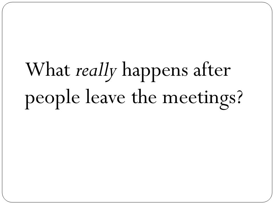 What really happens after people leave the meetings
