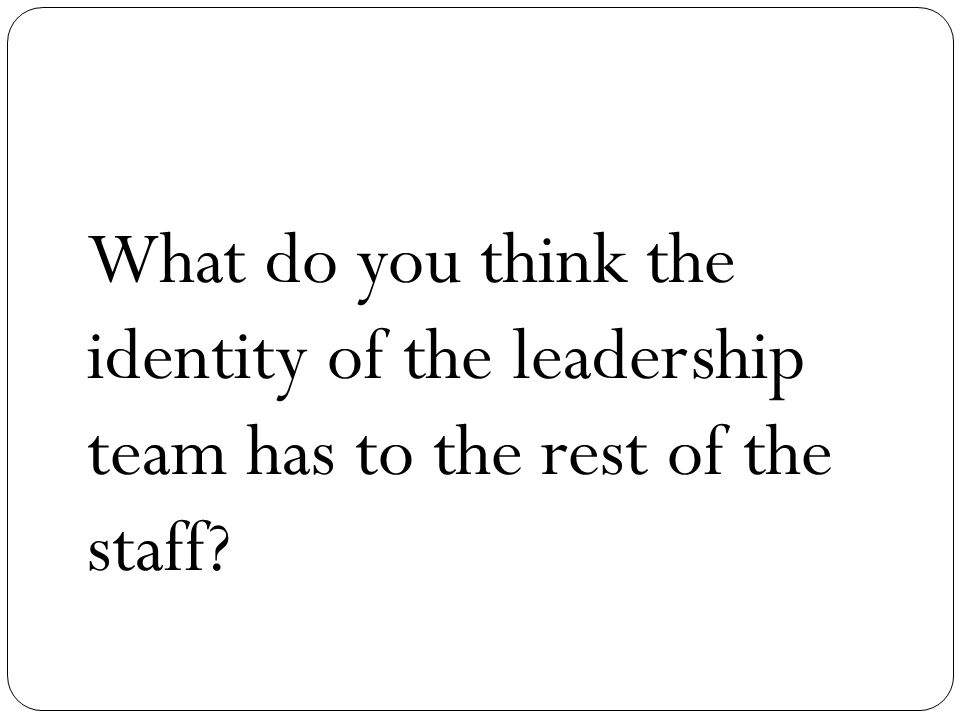 What do you think the identity of the leadership team has to the rest of the staff