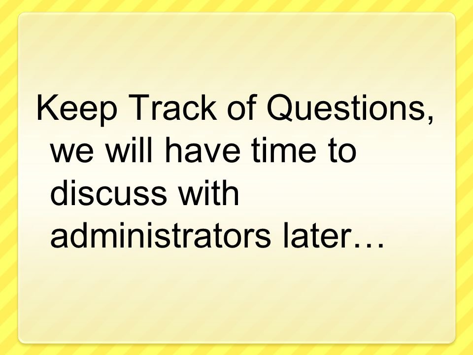 Keep Track of Questions, we will have time to discuss with administrators later…