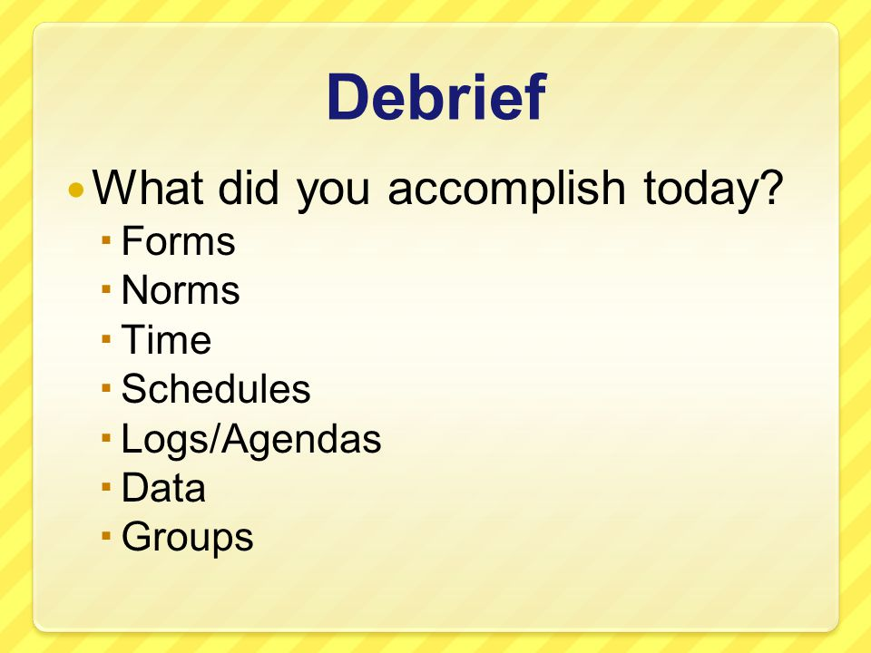 Debrief What did you accomplish today Forms Norms Time Schedules