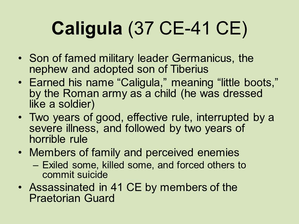 Caligula (37 CE-41 CE) Son of famed military leader Germanicus, the nephew and adopted son of Tiberius.