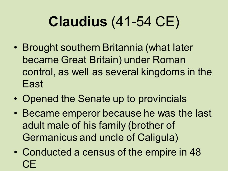 Claudius (41-54 CE) Brought southern Britannia (what later became Great Britain) under Roman control, as well as several kingdoms in the East.