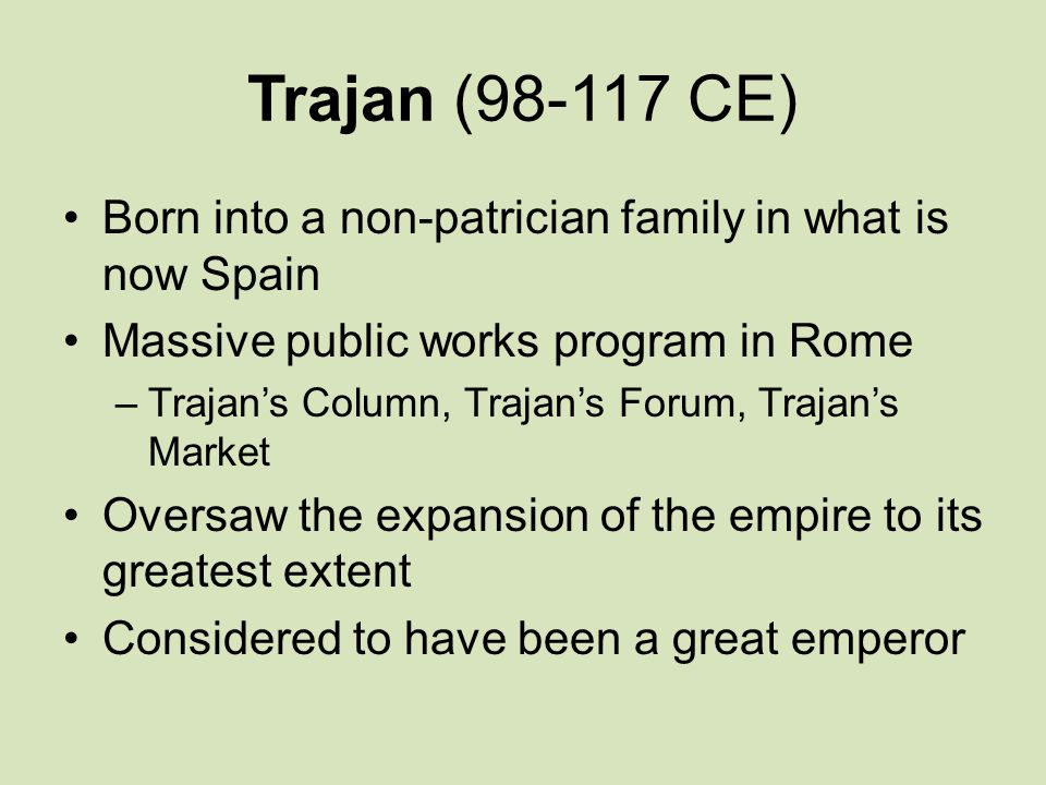 Trajan (98-117 CE) Born into a non-patrician family in what is now Spain. Massive public works program in Rome.