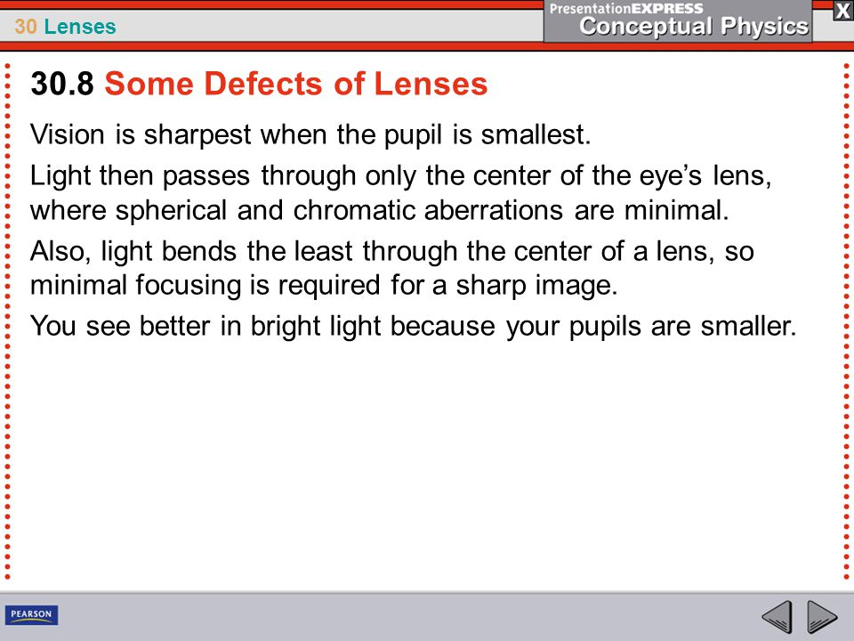 30.8 Some Defects of Lenses Vision is sharpest when the pupil is smallest.