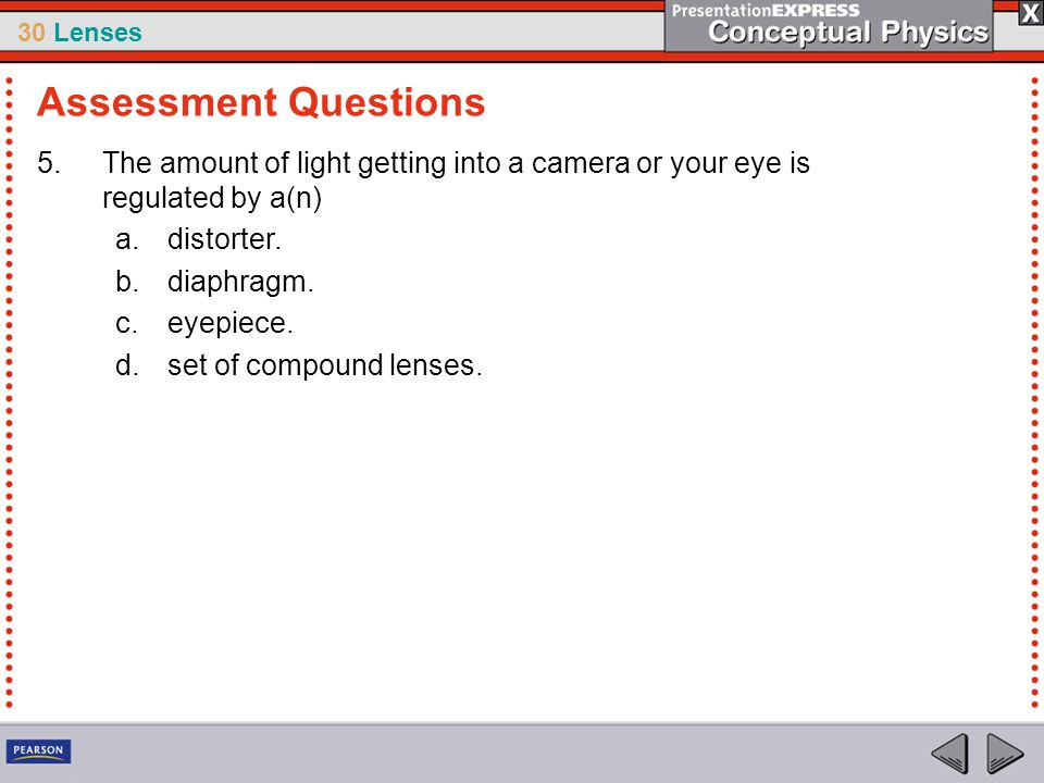 Assessment Questions The amount of light getting into a camera or your eye is regulated by a(n) distorter.