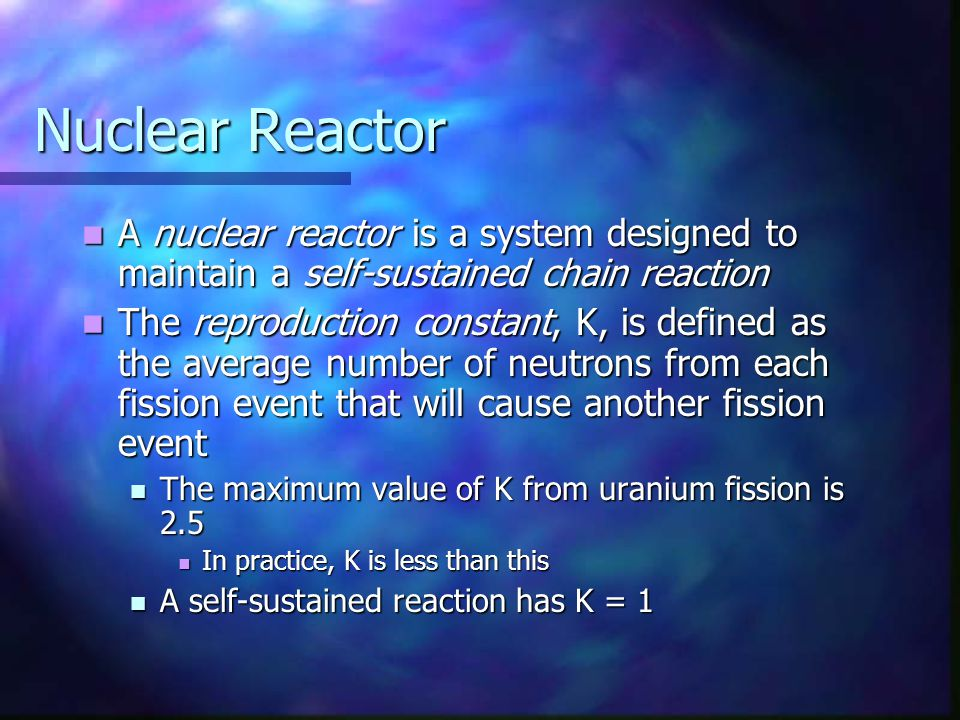 Nuclear Reactor A nuclear reactor is a system designed to maintain a self-sustained chain reaction.