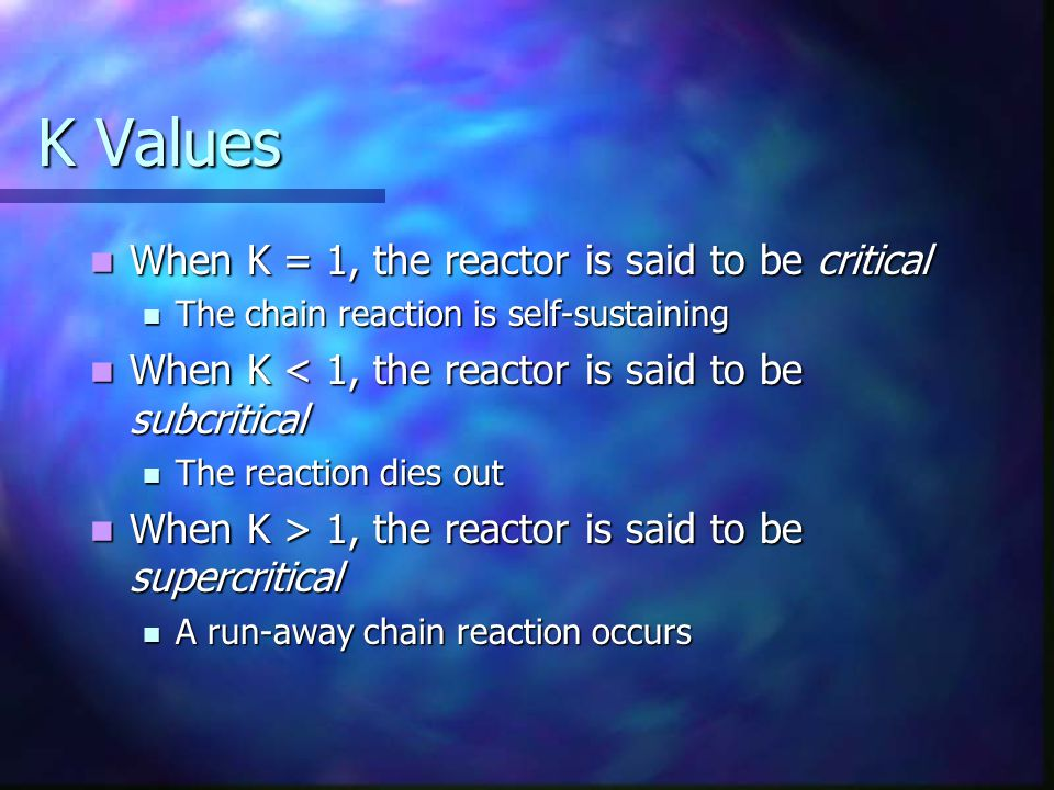 K Values When K = 1, the reactor is said to be critical