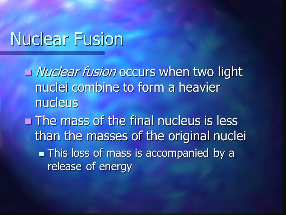 Nuclear Fusion Nuclear fusion occurs when two light nuclei combine to form a heavier nucleus.