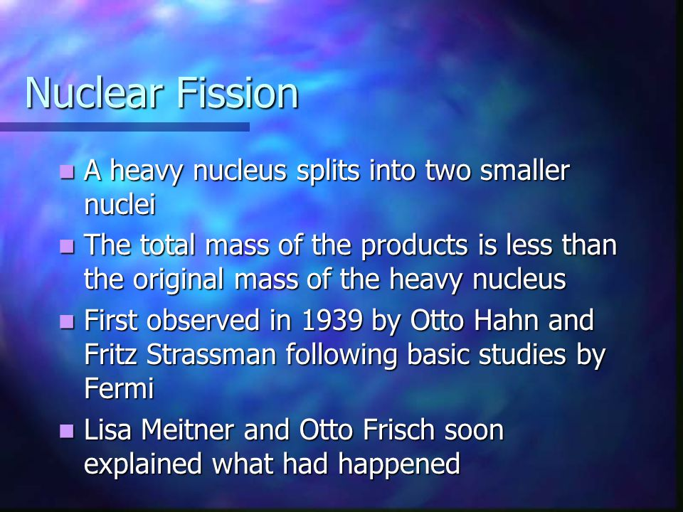 Nuclear Fission A heavy nucleus splits into two smaller nuclei