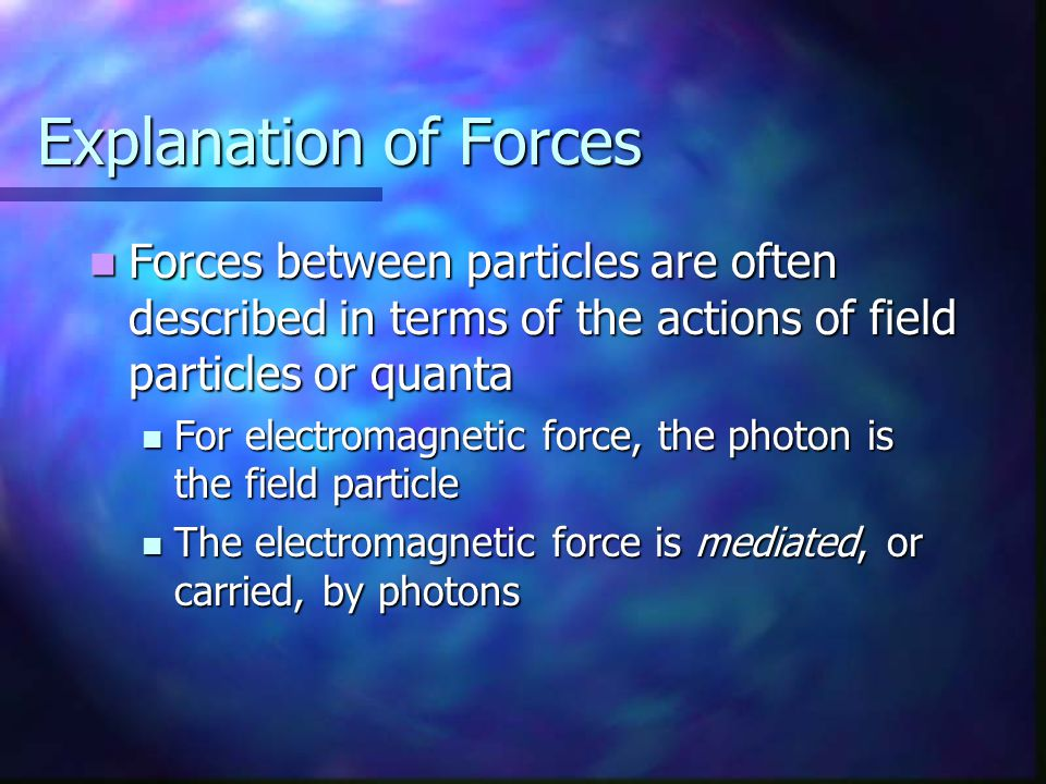 Explanation of Forces Forces between particles are often described in terms of the actions of field particles or quanta.