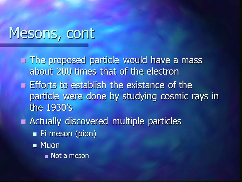 Mesons, cont The proposed particle would have a mass about 200 times that of the electron.
