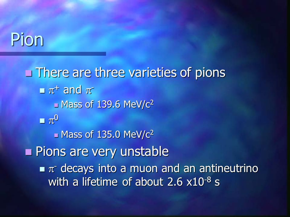 Pion There are three varieties of pions Pions are very unstable