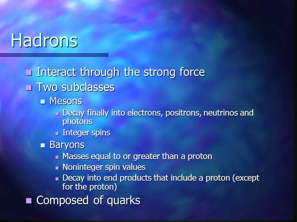 Hadrons Interact through the strong force Two subclasses