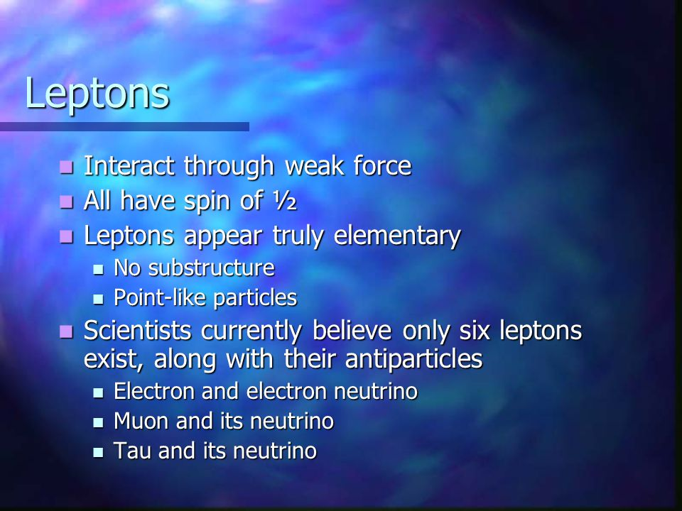 Leptons Interact through weak force All have spin of ½