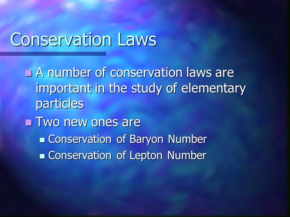 Conservation Laws A number of conservation laws are important in the study of elementary particles.