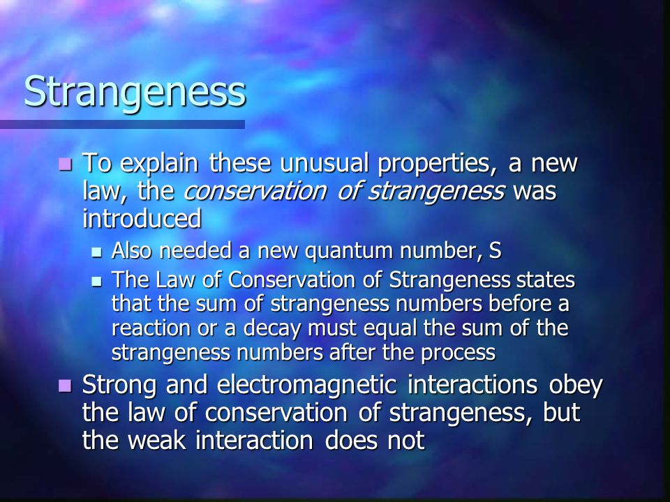 Strangeness To explain these unusual properties, a new law, the conservation of strangeness was introduced.
