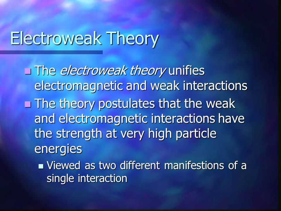 Electroweak Theory The electroweak theory unifies electromagnetic and weak interactions.