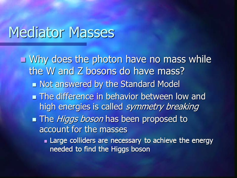 Mediator Masses Why does the photon have no mass while the W and Z bosons do have mass Not answered by the Standard Model.