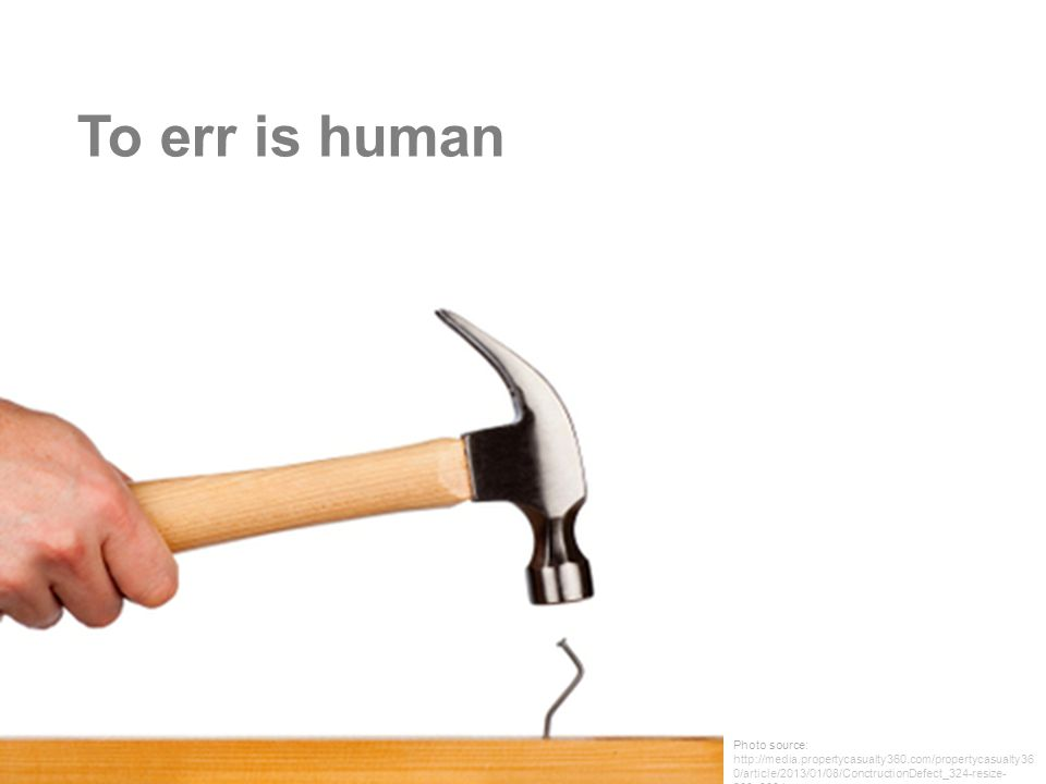 To err is human Photo source: http://media.propertycasualty360.com/propertycasualty360/article/2013/01/08/ConctructionDefect_324-resize-380x300.jpg.