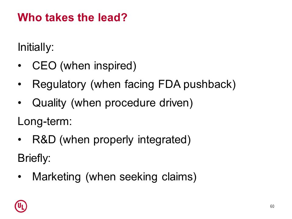Who takes the lead Initially: CEO (when inspired) Regulatory (when facing FDA pushback) Quality (when procedure driven)