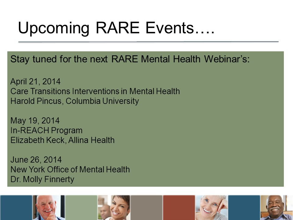 Upcoming RARE Events…. Stay tuned for the next RARE Mental Health Webinar's: April 21, 2014. Care Transitions Interventions in Mental Health.