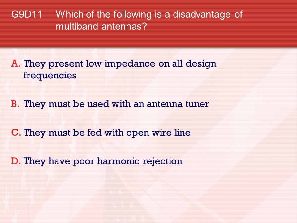 G9D11 Which of the following is a disadvantage of multiband antennas