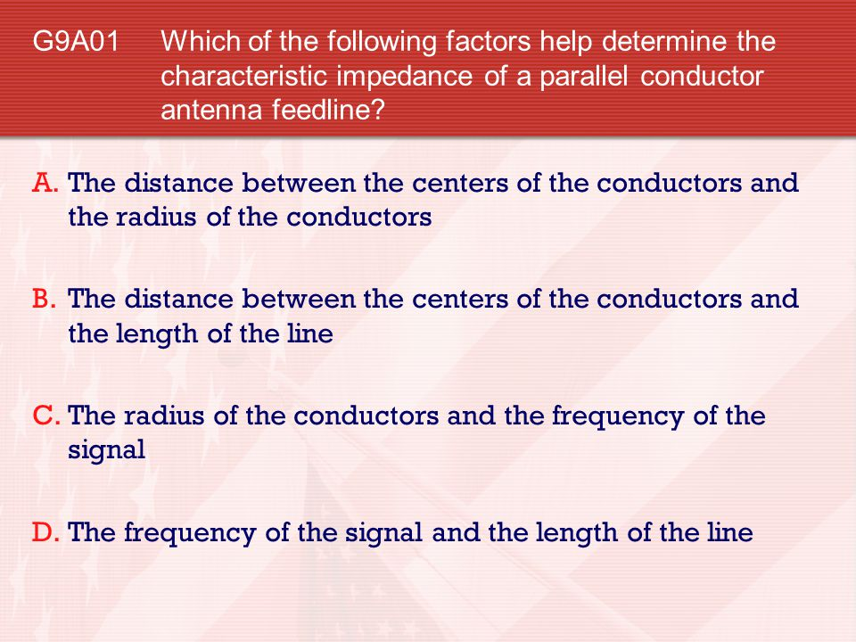 G9A01 Which of the following factors help determine the characteristic impedance of a parallel conductor antenna feedline