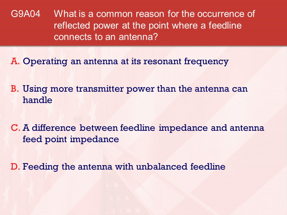 G9A04 What is a common reason for the occurrence of reflected power at the point where a feedline connects to an antenna