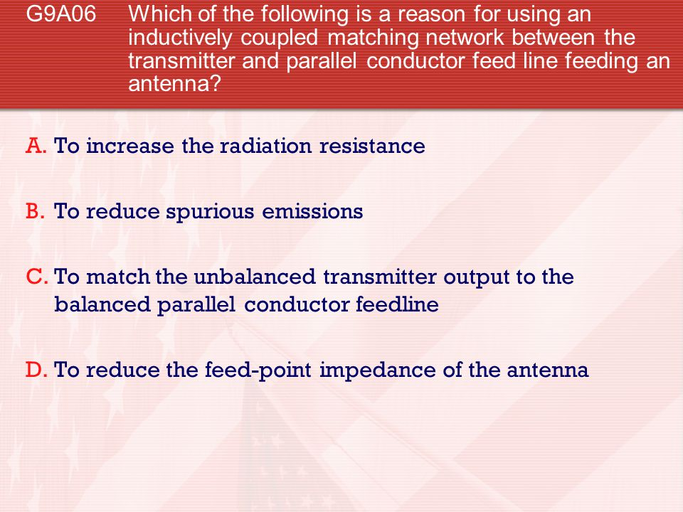 G9A06 Which of the following is a reason for using an inductively coupled matching network between the transmitter and parallel conductor feed line feeding an antenna