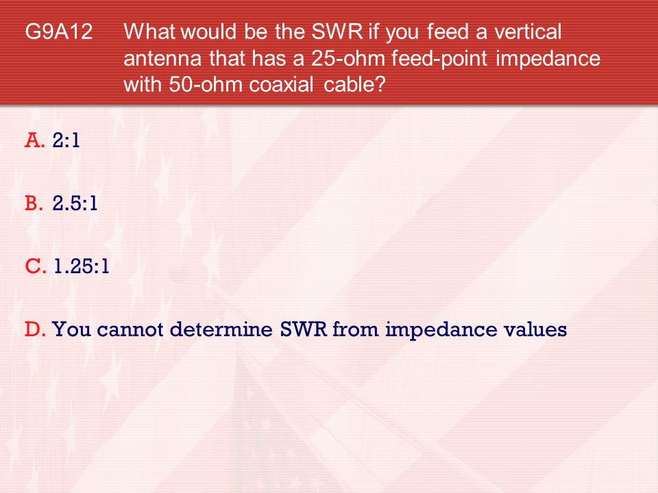 G9A12 What would be the SWR if you feed a vertical antenna that has a 25-ohm feed-point impedance with 50-ohm coaxial cable