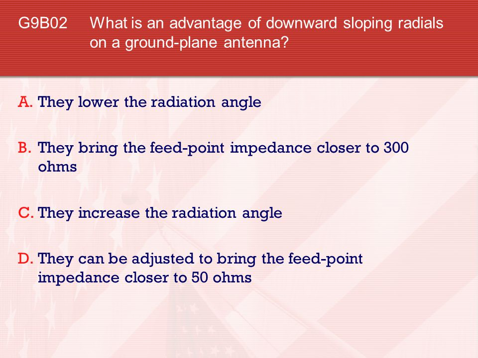 G9B02 What is an advantage of downward sloping radials on a ground-plane antenna