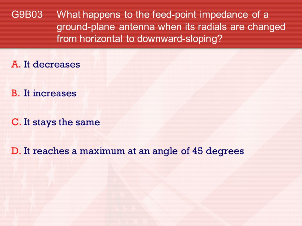G9B03 What happens to the feed-point impedance of a ground-plane antenna when its radials are changed from horizontal to downward-sloping
