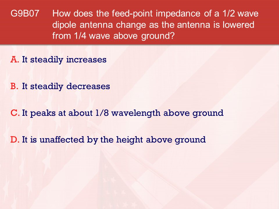G9B07 How does the feed-point impedance of a 1/2 wave dipole antenna change as the antenna is lowered from 1/4 wave above ground