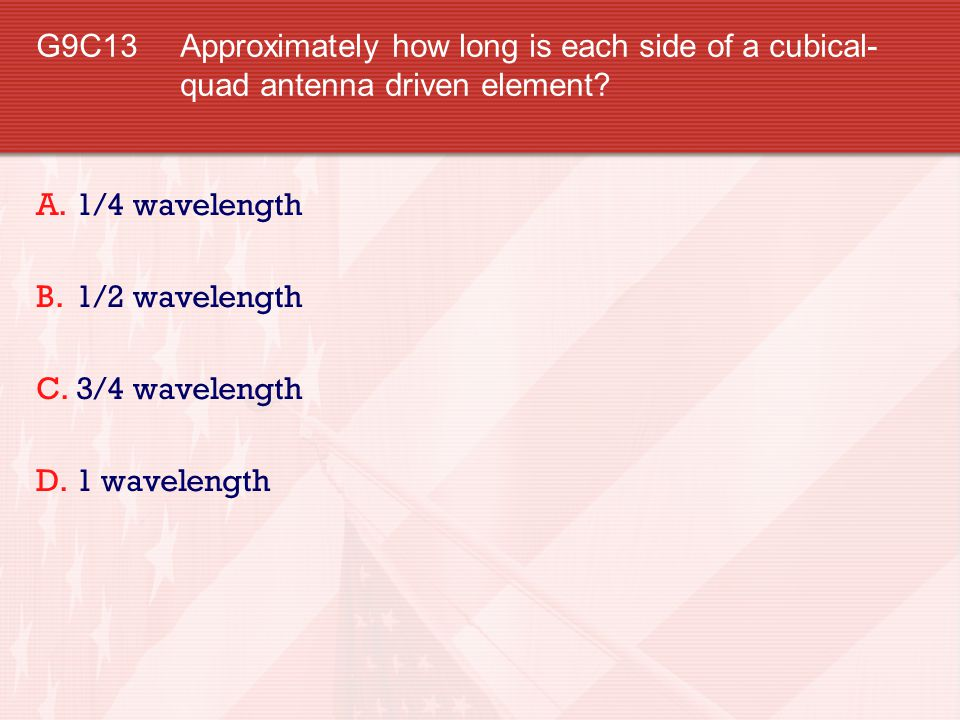 G9C13 Approximately how long is each side of a cubical-quad antenna driven element