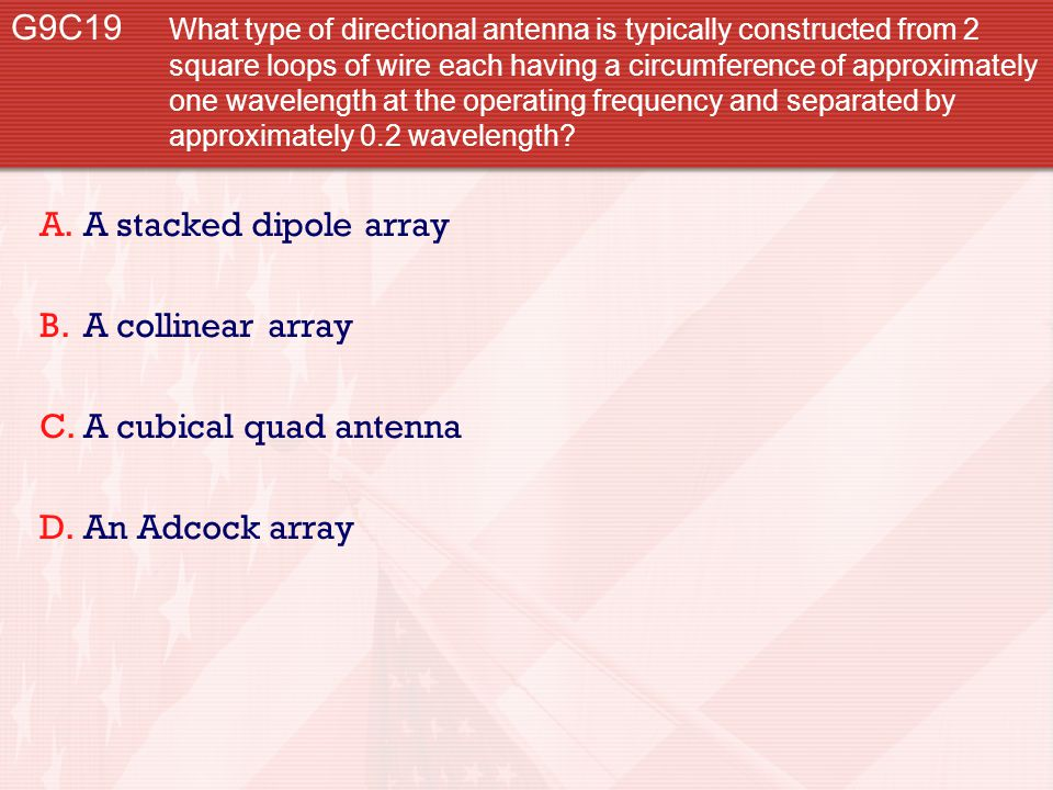 G9C19 What type of directional antenna is typically constructed from 2 square loops of wire each having a circumference of approximately one wavelength at the operating frequency and separated by approximately 0.2 wavelength